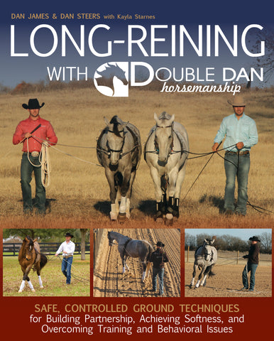Long Reining with Double Dan: Safe, Controlled Groundwork Techniques to Build an Effective Partnership on the Ground and Success in the Saddle by Dan James & Dan Steers, with Kayla Starnes