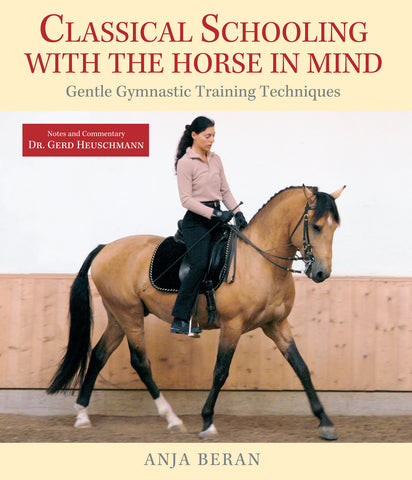 Classical Schooling with the Horse in Mind: Gentle Gymnastic Training Techniques by Anja Beran