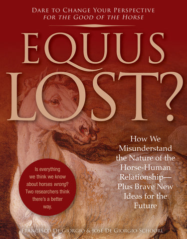 Equus Lost? How We Misunderstand the Nature of the Horse-Human Relationship--Plus Brave New Ideas for the Future by Francesco De Giorgio & José De Giorgio-Schoorl