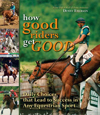 How Good Riders Get Good: Daily Choices that Lead to Success in Any Equestrian Sport by Denny Emerson