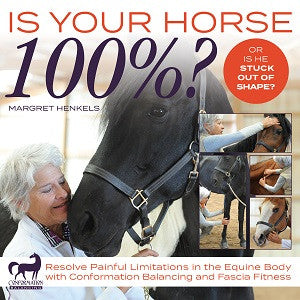 Is Your Horse 100%? Resolve Painful Limitations in the Equine Body with Conformational Balancing and Fascia Fitness by Margret Henkels