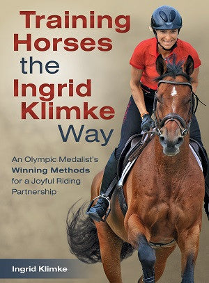 Training Horses the Ingrid Klimke Way: An Olympic Medalist's Winning Methods for a Joyful Riding Partnership by Ingrid Klimke
