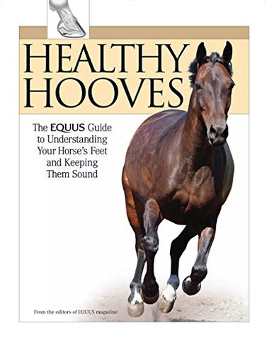 Healthy Hooves: The EQUUS Guide to Understanding Your Horse's Feet and Keeping Them Sound