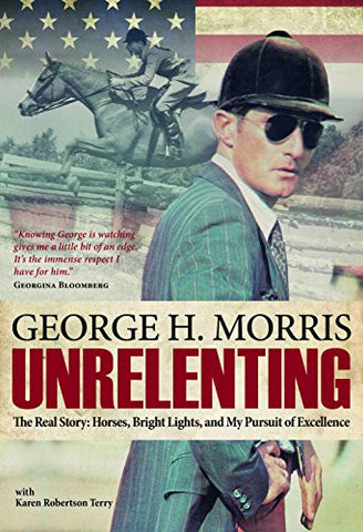 Unrelenting: The Real Story: Horses, Bright Lights, and My Pursuit of Excellence by George Morris with Karen Robertson Terry