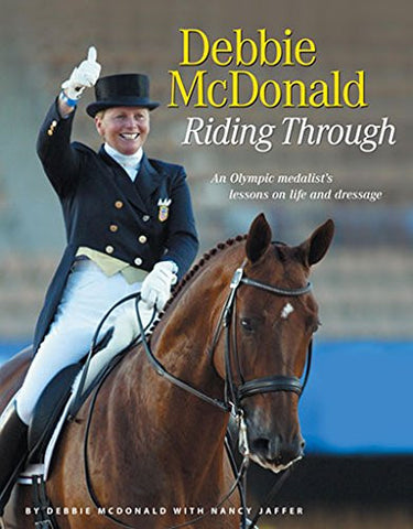 Debbie McDonald Riding Through: An Olympic medalists lessons on life and dressage