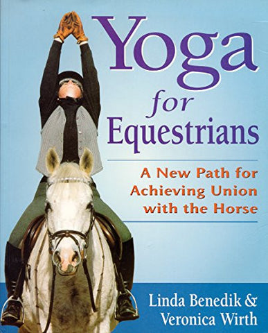 Yoga for Equestrians: A New Path for Achieving Union with the Horse by Linda Benedik