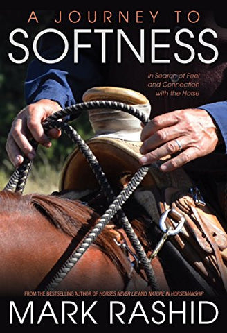 Journey To Softness: In Search of Feel and Connection with the Horse by Mark Rashid