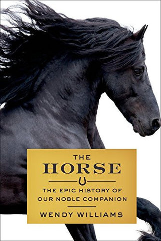 The Horse: The Epic History of Our Noble Companion by Wendy Williams