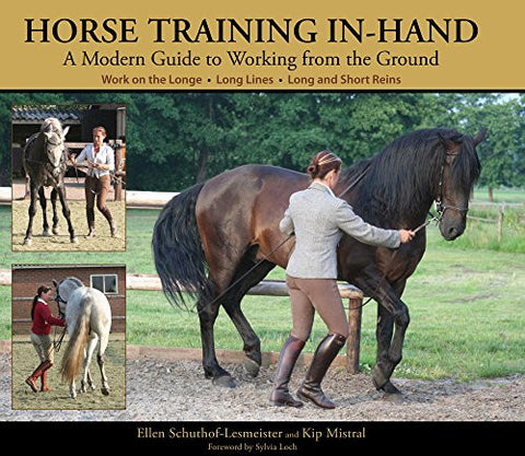 Horse Training In-Hand: A Modern Guide to Working from the Ground by Ellen Schuthof-Lesmeister & Kip Mistral