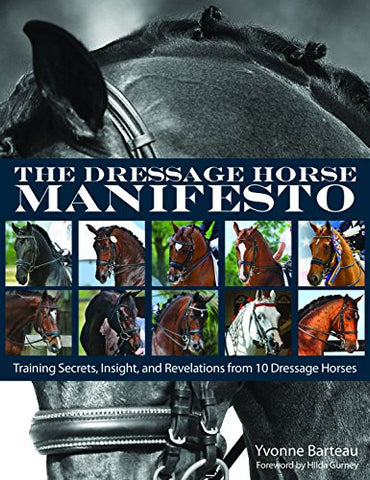 The Dressage Horse Manifesto: Training Secrets, Insight, and Revelations from 10 Dressage Horses by Yvonne Barteau
