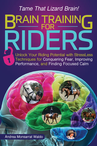 Brain Training for Riders: Unlock Your Riding Potential with Stressless Techniques for Conquering Fear, Improving Performance, and Finding Focused Calm by Andrea Monsarrat Waldo
