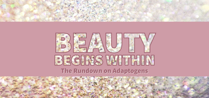 Beauty Begins Within: The Rundown on Adaptogens