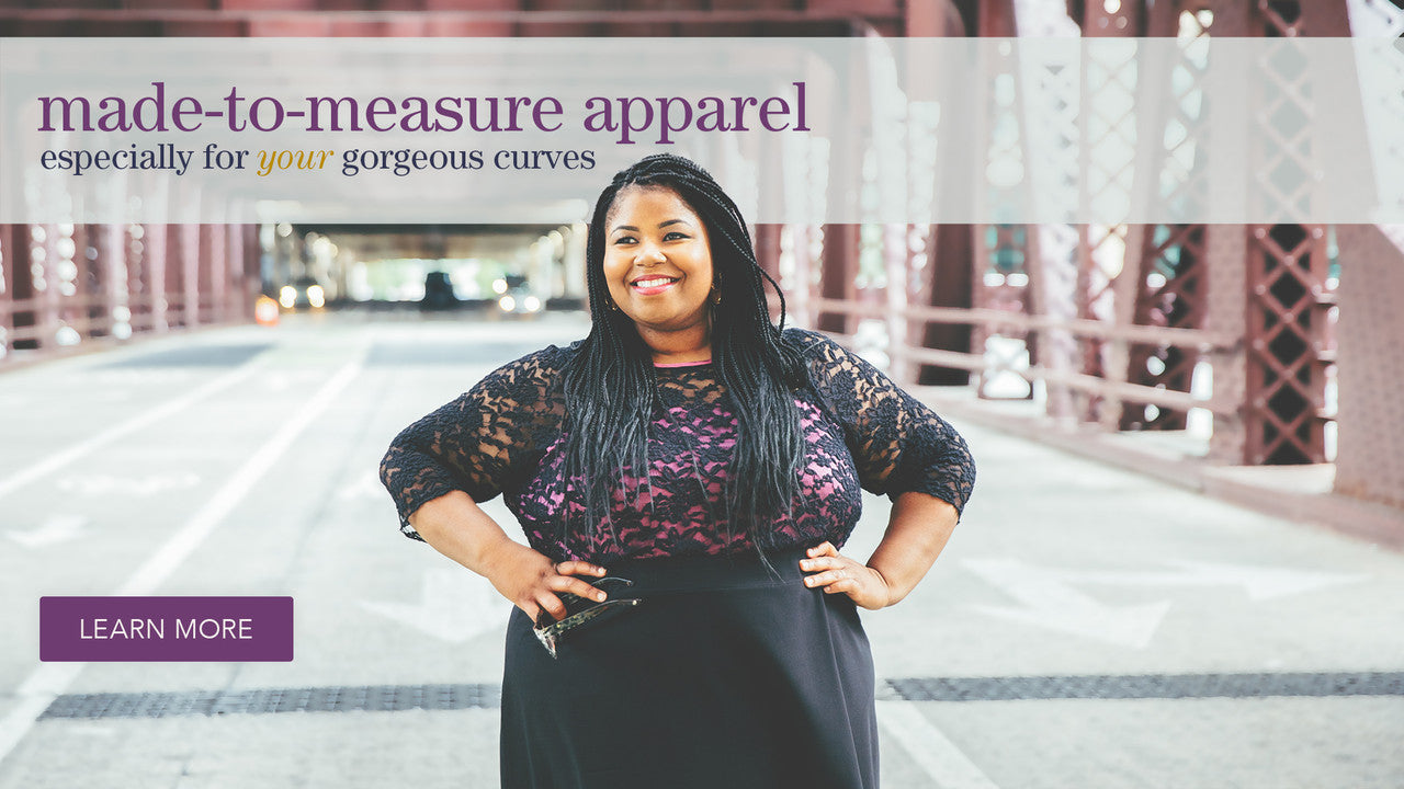Custom, made-to-measure apparel especially for your gorgeous curves.
