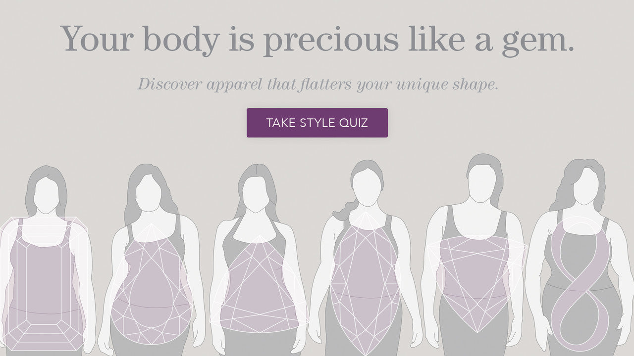 Your body is precious like a gem. Discover apparel that flatters your unique shape.