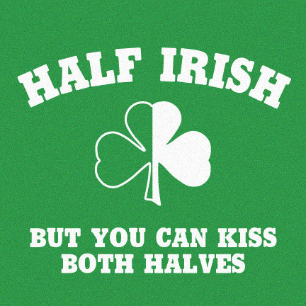 Half Irish, But You Can Kiss Both Halves T-Shirt, Limited Edition 2018