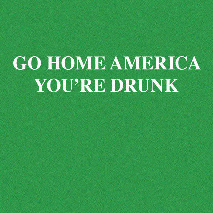 Go Home America You're Drunk T-Shirt, Limited Edition 2018
