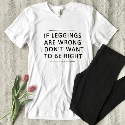 """If Leggings Are Wrong"" Tee"