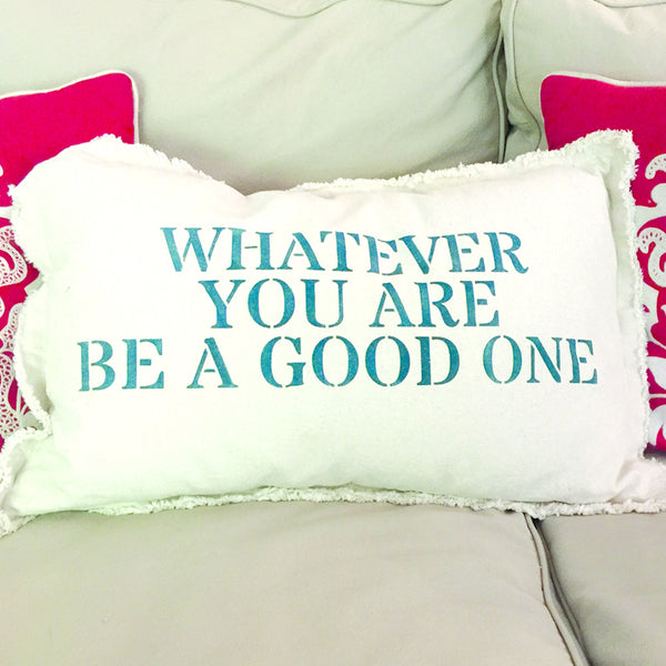 """Whatever You Are Be A Good One"" Pillow"