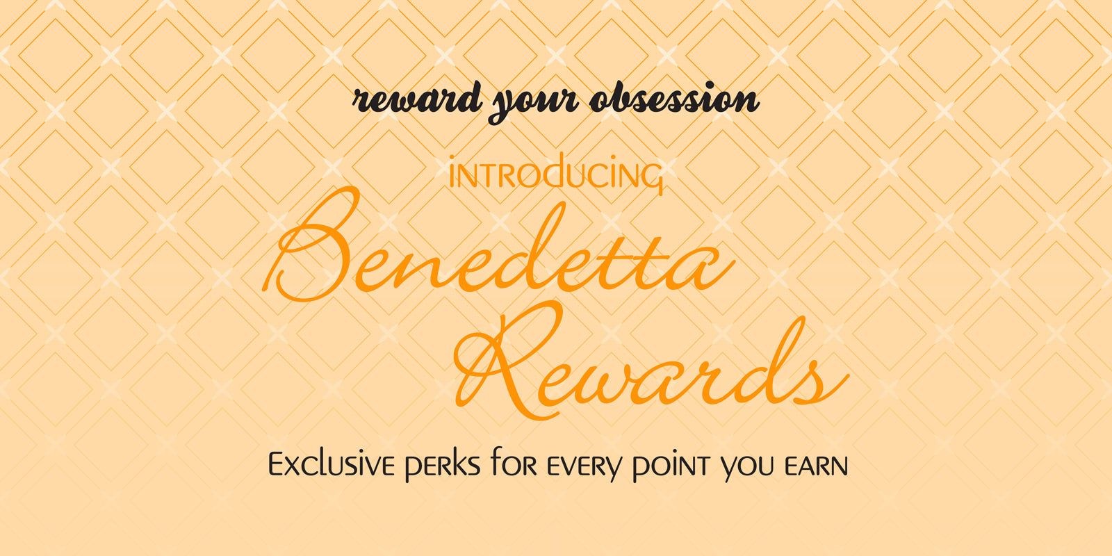 Reward Your Obsession with our New Benedetta Rewards Program! Earn exclusive perks with every point