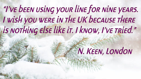 I've been using your line for nine years. I wish you were in the UK because there is nothing else like it. I know, I've tried. -N. Keen, London