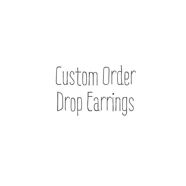 Custom Order Drop Earrings