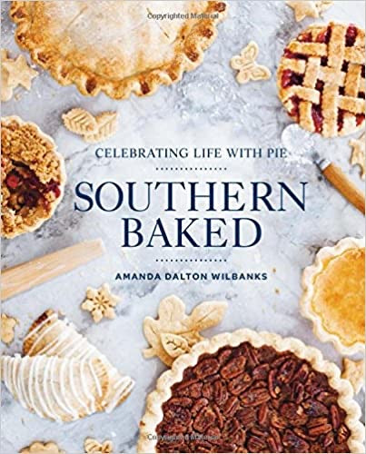 Southern Baked - Celebrating Life With Pie - Amanda Dalton Wilbanks