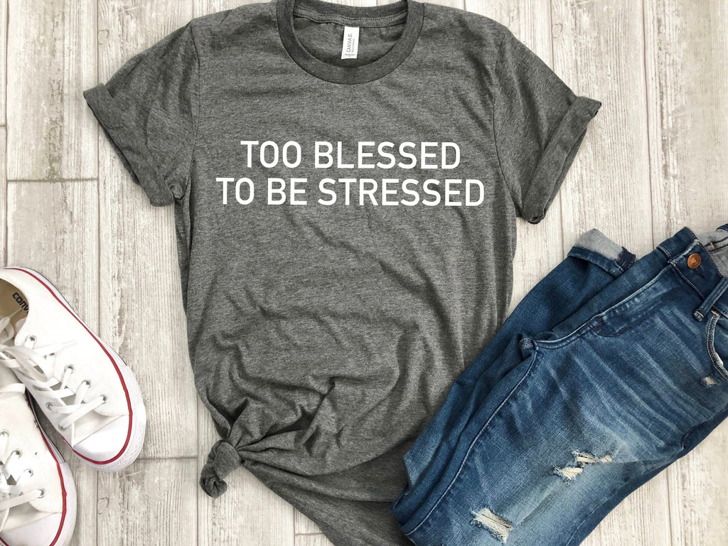too blessed to be stressed shirt, graphic tee, quote, gift for teen, gift ideas, boyfriend tee, t-shirt, gifts, unisex tee, personalized