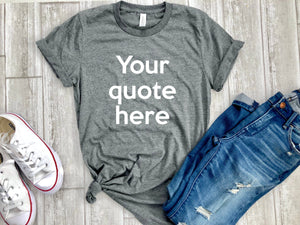 your quote here shirt, custom shirt,  Graphic tee, fashion, gift ideas, boyfriend tee, tshirt, gifts, unisex tee, personalized