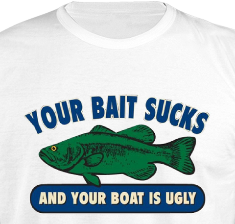 Your bait sucks and your boat is ugly