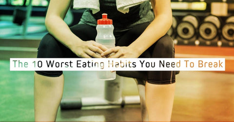 The 10 Worst Eating Habits You Need To Break Now