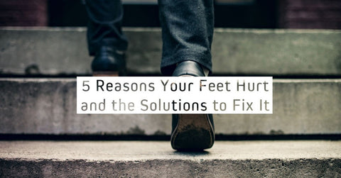 5 Reasons Your Feet Hurt, And The Solutions To Fix It