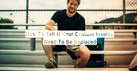 How To Tell If Your Custom Insoles Need To Be Replaced