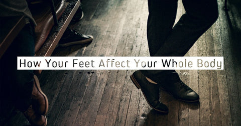 How Your Feet Affect Your Whole Body