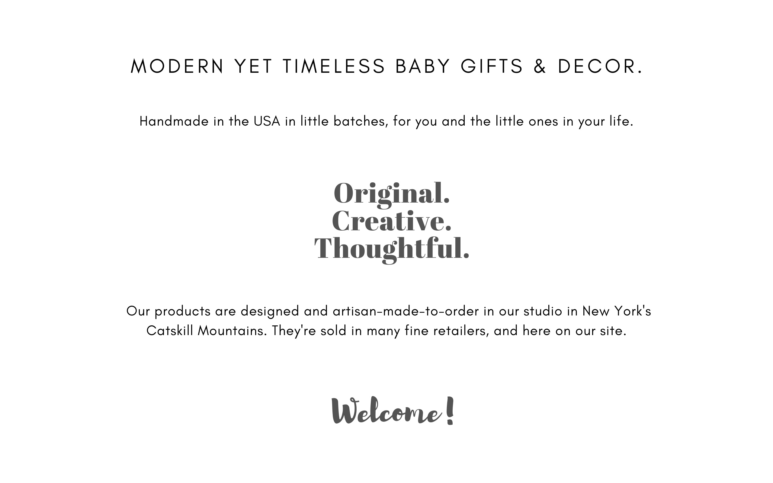 Modern yet timeless baby gifts and nursery and kids room decor. Handmade in the USA in little batches, for you and the little ones in your life. Original, creative, thoughtful. Our products are designed and artisan-made-to-order in our studio in New York's Catskill Mountains. They're sold in many fine retailers, and here on our site. Welcome!