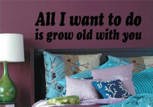 All I Want to Do Is Grow Old with You Decal Sticker Wall Graphic Art Quote - ezwalldecals  - vinyl decal - vinyl sticker - decals - stickers - wall decal - jdm decal - vinyl stickers - vinyl decals - 1