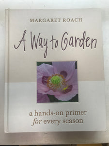 A Way to Garden; A Hands-on Primer for Every Season by Margaret Roach