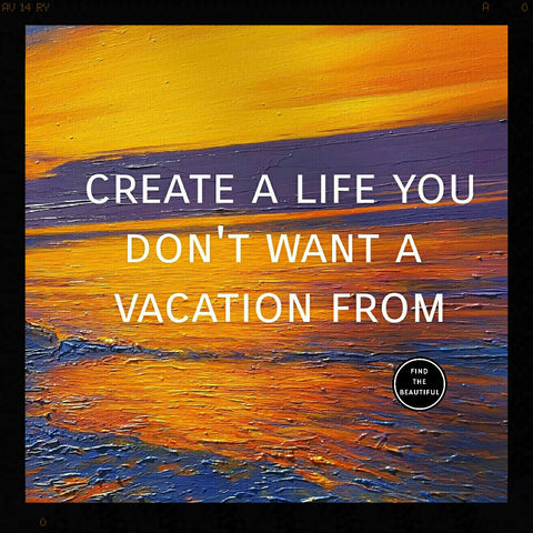 Create a life you don't want a vacation from