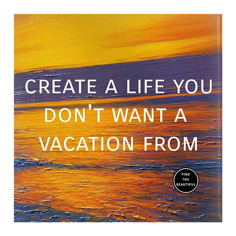 Create a Life You Don't Want a Vacation From - Pin-Back Buttons