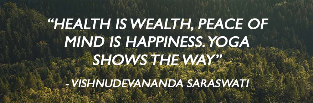 """HEALTH IS WEALTH, PEACE OF MIND IS HAPPINESS. YOGA SHOWS THE WAY"" - VISHNUDEVANANDA SARASWATI"