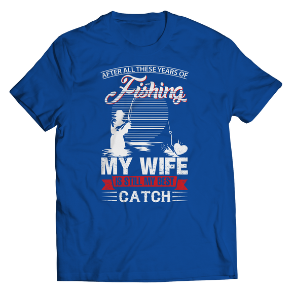 After All These Years Of Fishing My Wife is Still My Best Catch-Unisex Shirt-LTM Endeavors Gifts