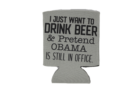 I Just Want To Drink Beer & Pretend Obama Is Still In Office Drink Koozie by Up South