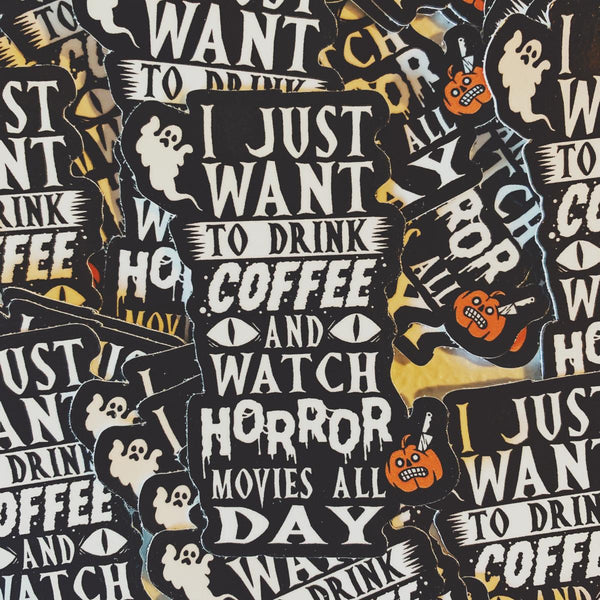 Rad Coffee - Sticker - I Just Want To Drink Coffee And Watch Horror Movies All Day