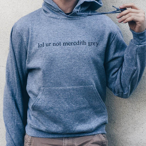 lol ur not meredith grey Grey's Anatomy hoodie Sweatshirt at totally good time