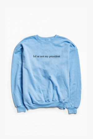 lol ur not my president Sweatshirt - Totally Good Time
