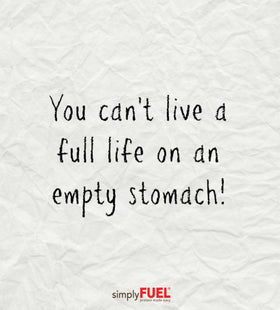 You can't live a full life on an empty stomach!