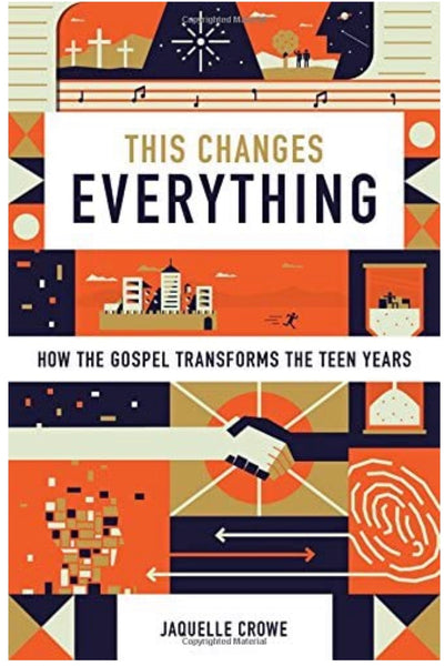 This Changes Everything : How the Gospel Transforms the Teen Years