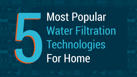 Top 5 Most Popular Water Filtration Technologies For Homes
