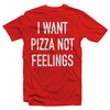 I WANT PIZZA NOT FEELINGS TEE