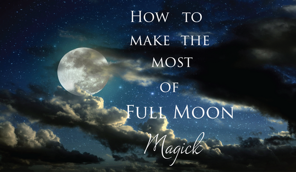 How to make the most of the Full Moon's Magick
