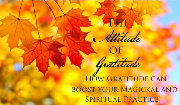 The Attitude of Gratitude: How Gratitude can boost your Magickal and Spiritual Practice.